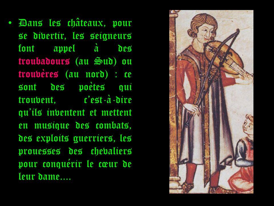 Dans les châteaux, pour se divertir, les seigneurs font appel à des troubadours (au Sud) ou trouvères (au nord) : ce sont des poètes qui trouvent, ces