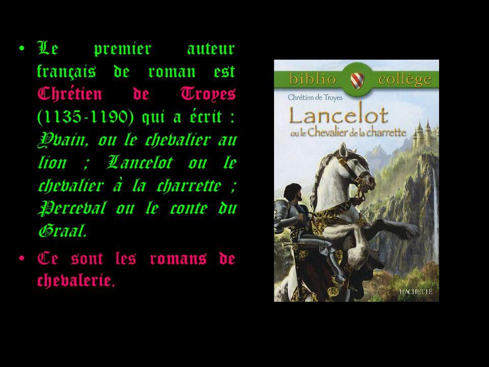 Le premier auteur français de roman est Chrétien de Troyes (1135-1190) qui a écrit : Yvain, ou le chevalier au lion ; Lancelot ou le chevalier à la ch