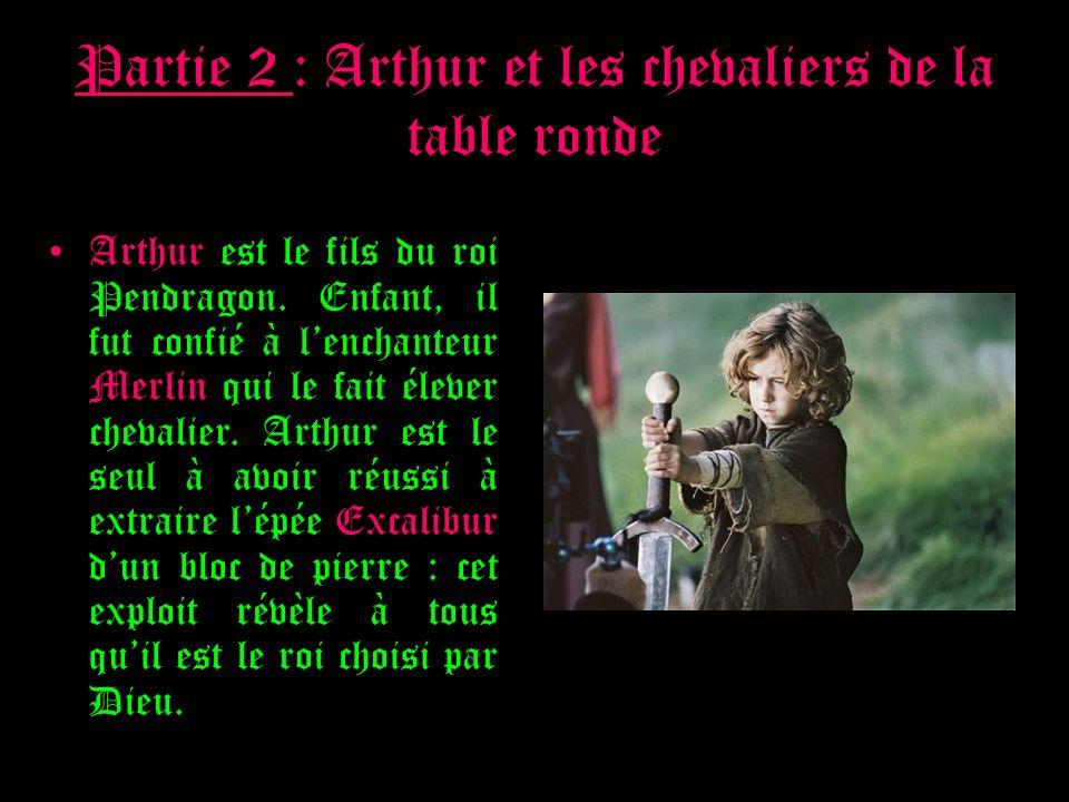 Partie 2 : Arthur et les chevaliers de la table ronde Arthur est le fils du roi Pendragon. Enfant, il fut confié à lenchanteur Merlin qui le fait élev