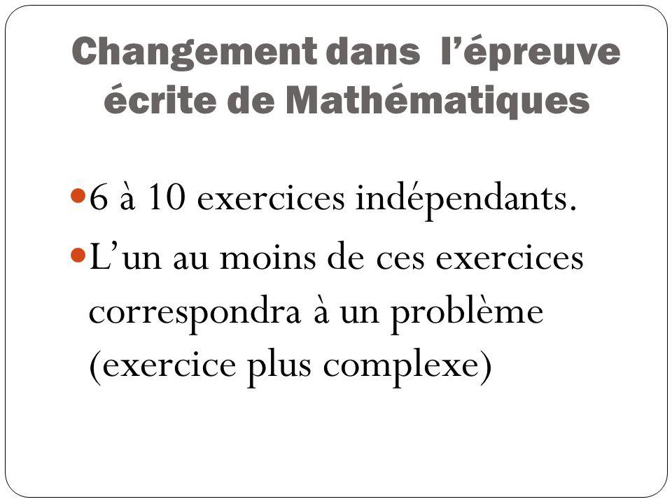 Changement dans lépreuve écrite de Mathématiques 6 à 10 exercices indépendants.