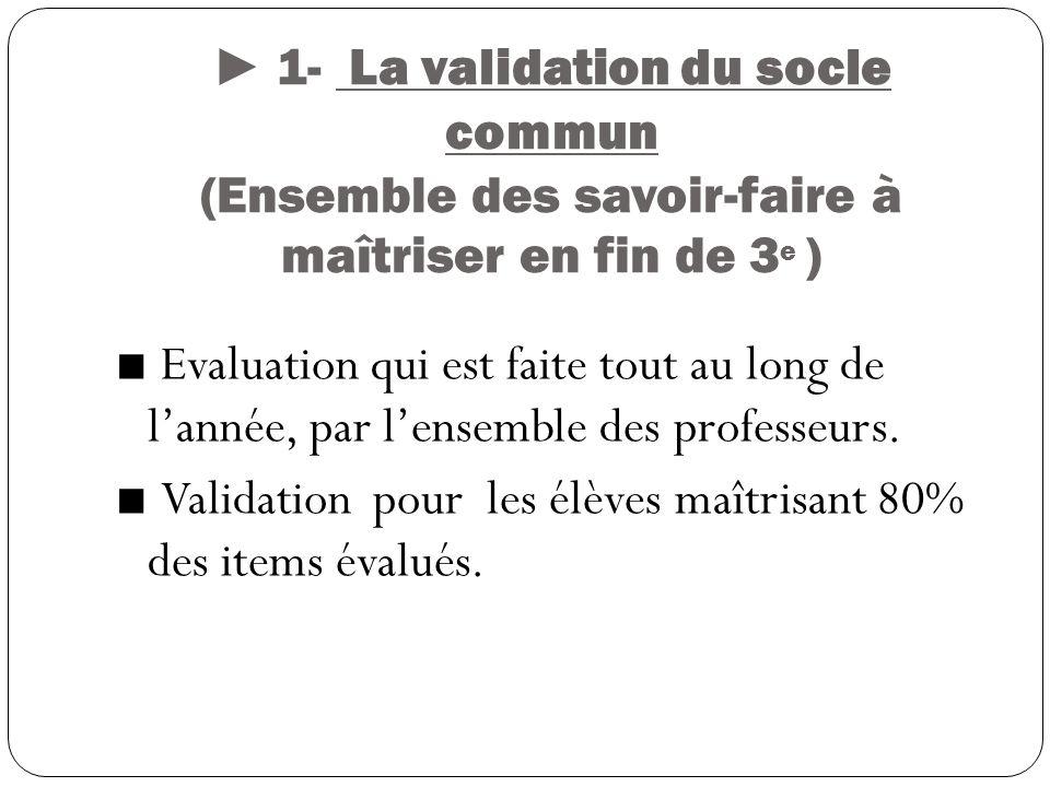 1- La validation du socle commun (Ensemble des savoir-faire à maîtriser en fin de 3 e ) Evaluation qui est faite tout au long de lannée, par lensemble des professeurs.