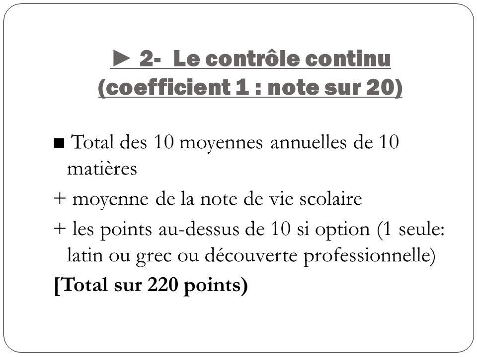 2- Le contrôle continu (coefficient 1 : note sur 20) Total des 10 moyennes annuelles de 10 matières + moyenne de la note de vie scolaire + les points au-dessus de 10 si option (1 seule: latin ou grec ou découverte professionnelle) [Total sur 220 points)