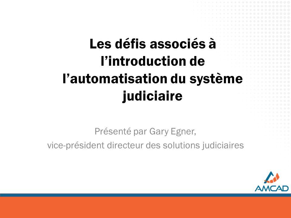 Les défis associés à lintroduction de lautomatisation du système judiciaire Présenté par Gary Egner, vice-président directeur des solutions judiciaire