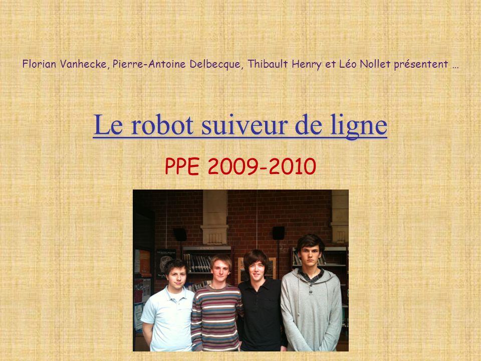 Le robot suiveur de ligne PPE 2009-2010 Florian Vanhecke, Pierre-Antoine Delbecque, Thibault Henry et Léo Nollet présentent …