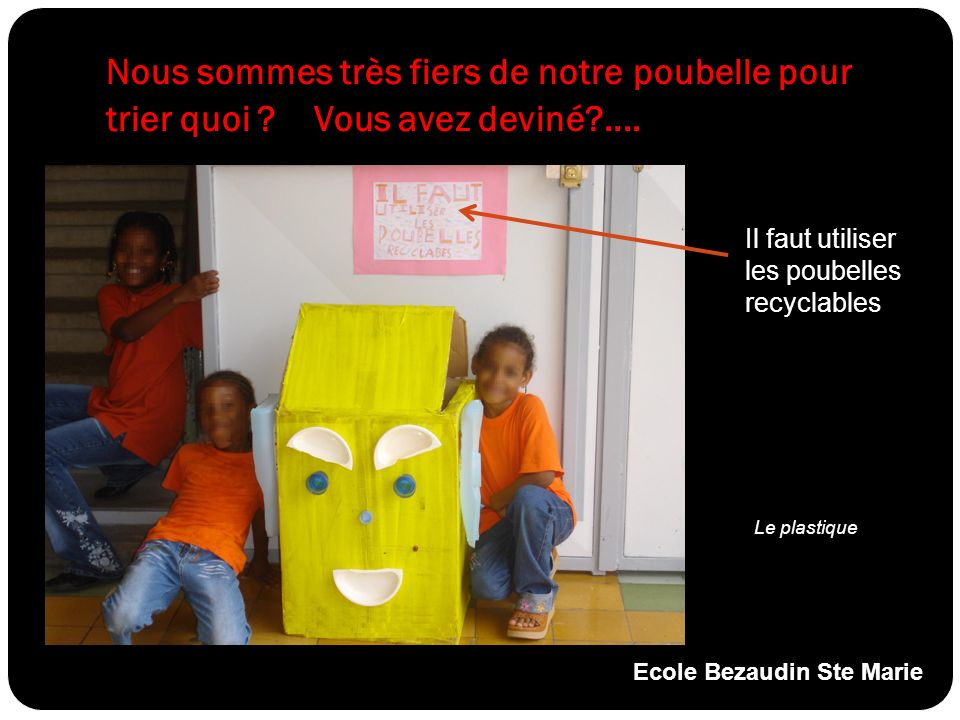Nous sommes très fiers de notre poubelle pour trier quoi ? Vous avez deviné?.... Le plastique Il faut utiliser les poubelles recyclables Ecole Bezaudi