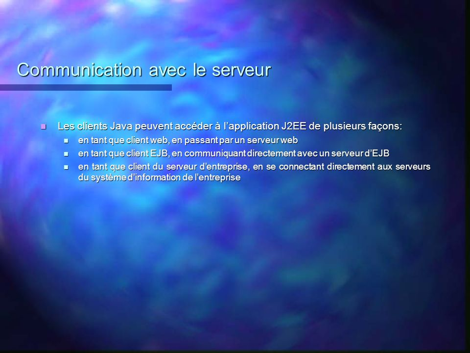 Communication avec le serveur Les clients Java peuvent accéder à lapplication J2EE de plusieurs façons: Les clients Java peuvent accéder à lapplicatio