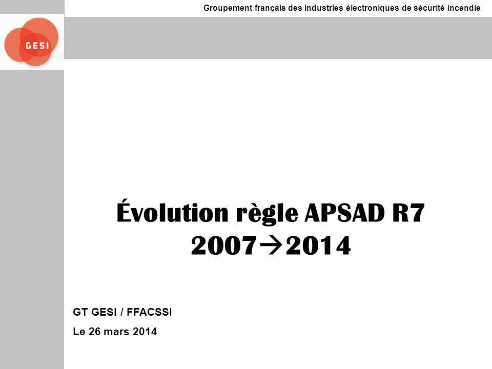 Groupement français des industries électroniques de sécurité incendie Évolution règle APSAD R7 2007 2014 GT GESI / FFACSSI Le 26 mars 2014