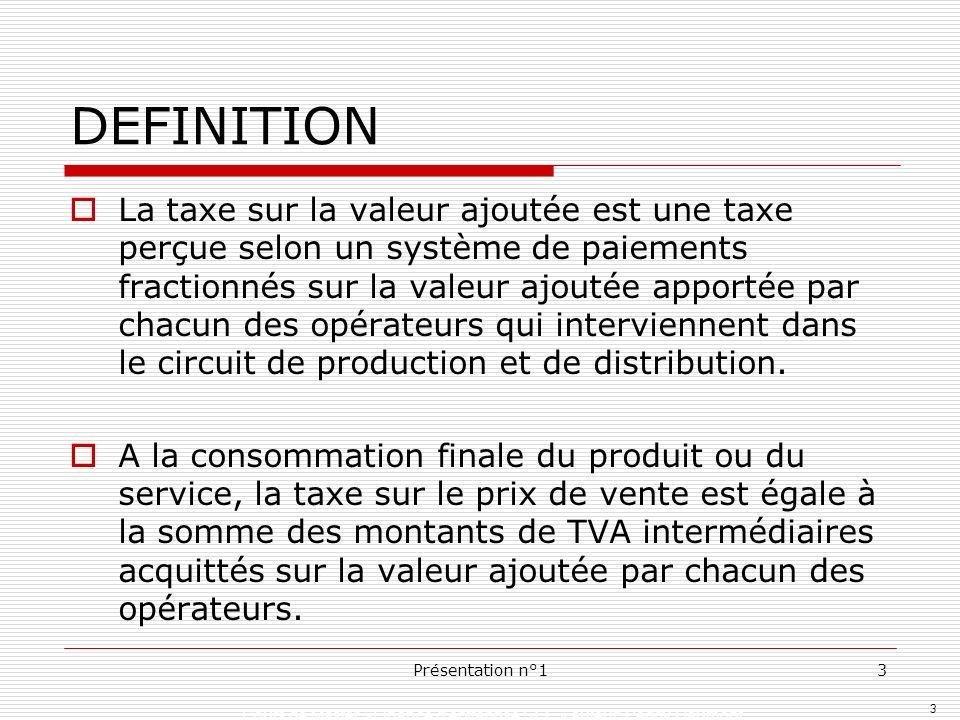 3 Présentation n°13 DEFINITION La taxe sur la valeur ajoutée est une taxe perçue selon un système de paiements fractionnés sur la valeur ajoutée appor