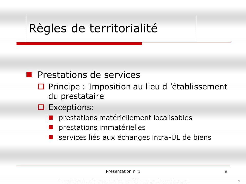 9 Présentation n°19 Règles de territorialité Prestations de services Principe : Imposition au lieu d établissement du prestataire Exceptions: prestati