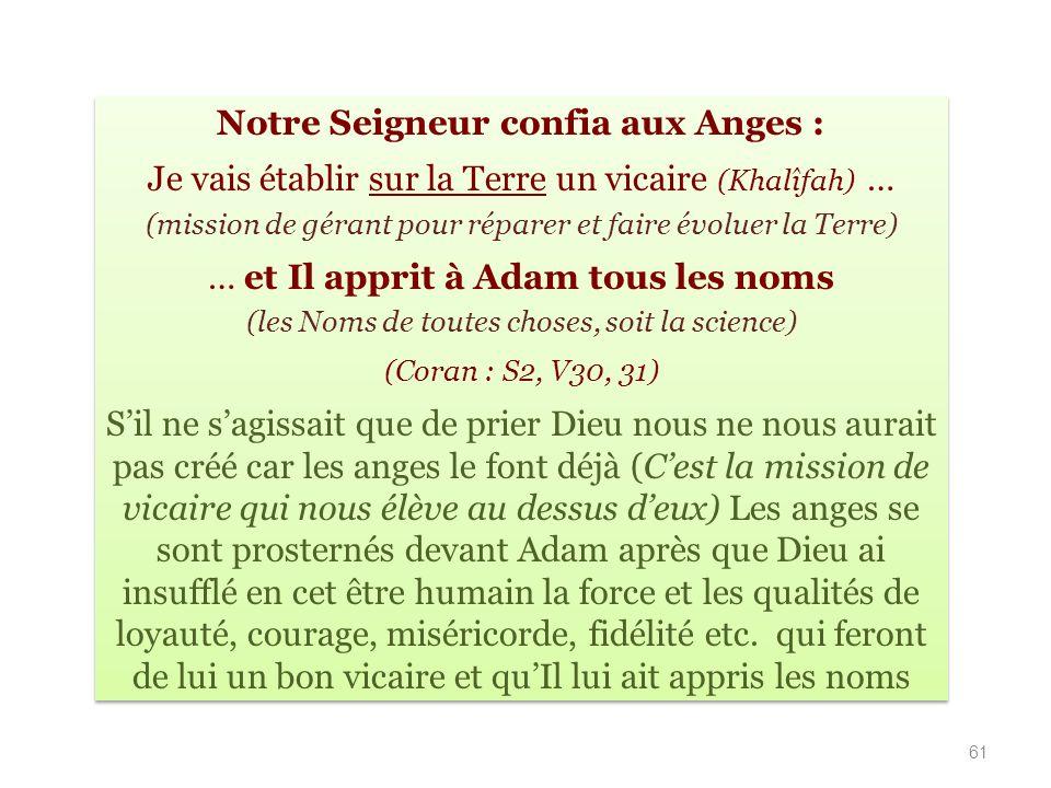 Notre Seigneur confia aux Anges : Je vais établir sur la Terre un vicaire (Khalîfah) … (mission de gérant pour réparer et faire évoluer la Terre) … et Il apprit à Adam tous les noms (les Noms de toutes choses, soit la science) (Coran : S2, V30, 31) Sil ne sagissait que de prier Dieu nous ne nous aurait pas créé car les anges le font déjà (Cest la mission de vicaire qui nous élève au dessus deux) Les anges se sont prosternés devant Adam après que Dieu ai insufflé en cet être humain la force et les qualités de loyauté, courage, miséricorde, fidélité etc.
