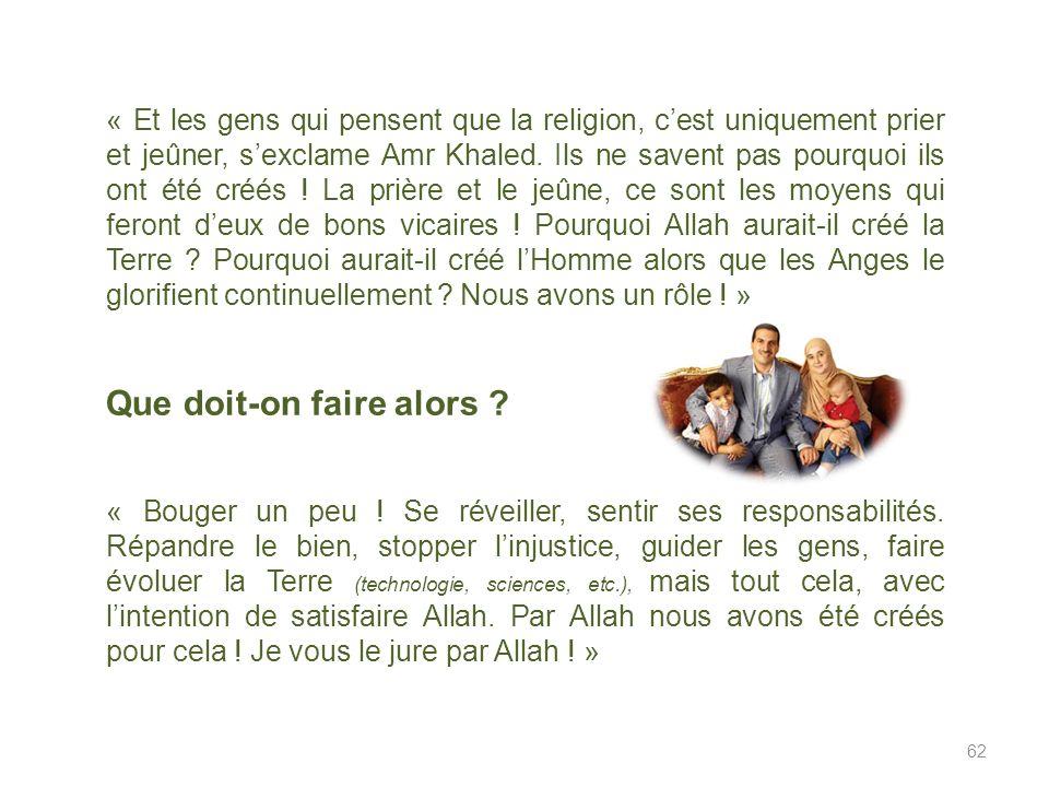 « Et les gens qui pensent que la religion, cest uniquement prier et jeûner, sexclame Amr Khaled.