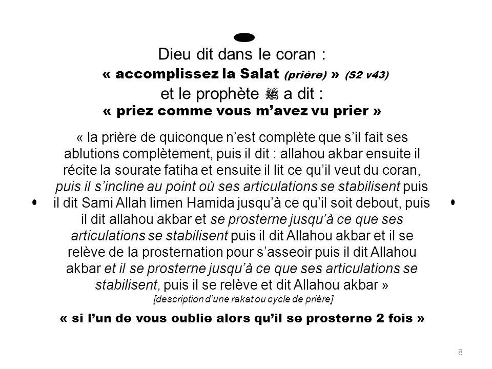 Dieu dit dans le coran : « accomplissez la Salat (prière) » (S2 v43) et le prophète a dit : « priez comme vous mavez vu prier » « la prière de quiconque nest complète que sil fait ses ablutions complètement, puis il dit : allahou akbar ensuite il récite la sourate fatiha et ensuite il lit ce quil veut du coran, puis il sincline au point où ses articulations se stabilisent puis il dit Sami Allah limen Hamida jusquà ce quil soit debout, puis il dit allahou akbar et se prosterne jusquà ce que ses articulations se stabilisent puis il dit Allahou akbar et il se relève de la prosternation pour sasseoir puis il dit Allahou akbar et il se prosterne jusquà ce que ses articulations se stabilisent, puis il se relève et dit Allahou akbar » [description dune rakat ou cycle de prière] « si lun de vous oublie alors quil se prosterne 2 fois » 8