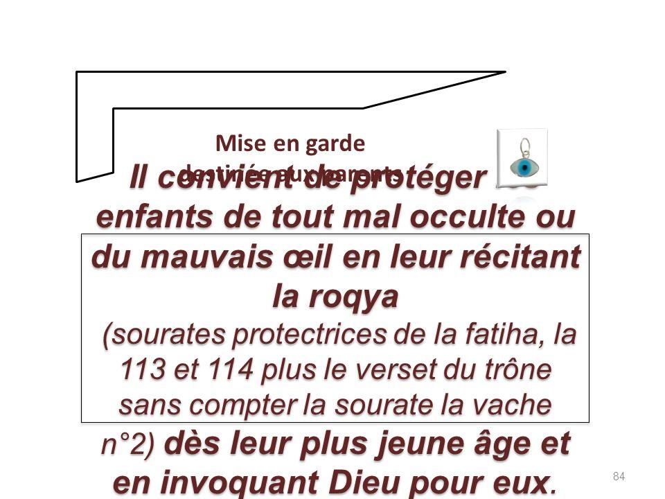 Mise en garde destinée aux parents Il convient de protéger les enfants de tout mal occulte ou du mauvais œil en leur récitant la roqya (sourates protectrices de la fatiha, la 113 et 114 plus le verset du trône sans compter la sourate la vache n°2) dès leur plus jeune âge et en invoquant Dieu pour eux.
