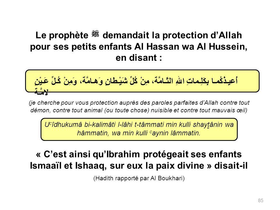 Le prophète demandait la protection dAllah pour ses petits enfants Al Hassan wa Al Hussein, en disant : (je cherche pour vous protection auprès des paroles parfaites dAllah contre tout démon, contre tout animal (ou toute chose) nuisible et contre tout mauvais œil) U c îdhukumâ bi-kalimâti l-lâhi t-tâmmati min kulli shaytânin wa hâmmatin, wa min kulli c aynin lâmmatin.