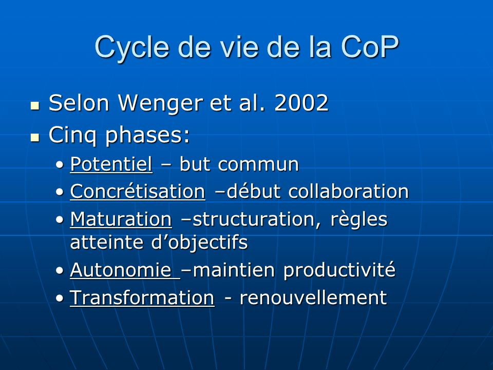 Cycle de vie de la CoP Selon Wenger et al. 2002 Selon Wenger et al. 2002 Cinq phases: Cinq phases: Potentiel – but communPotentiel – but commun Concré
