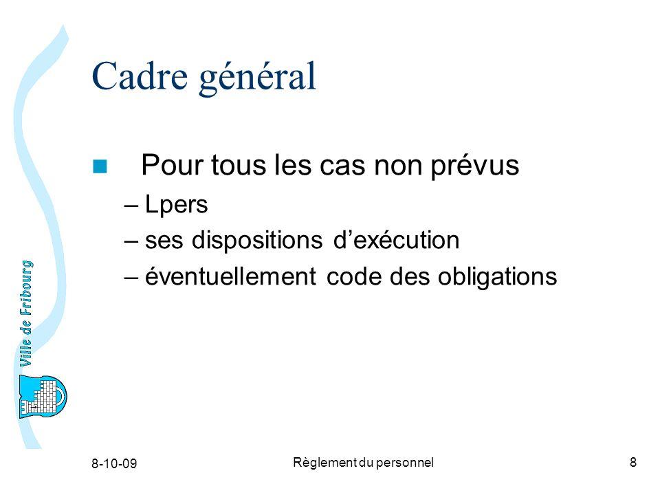 8-10-09 Règlement du personnel8 Cadre général Pour tous les cas non prévus –Lpers –ses dispositions dexécution –éventuellement code des obligations