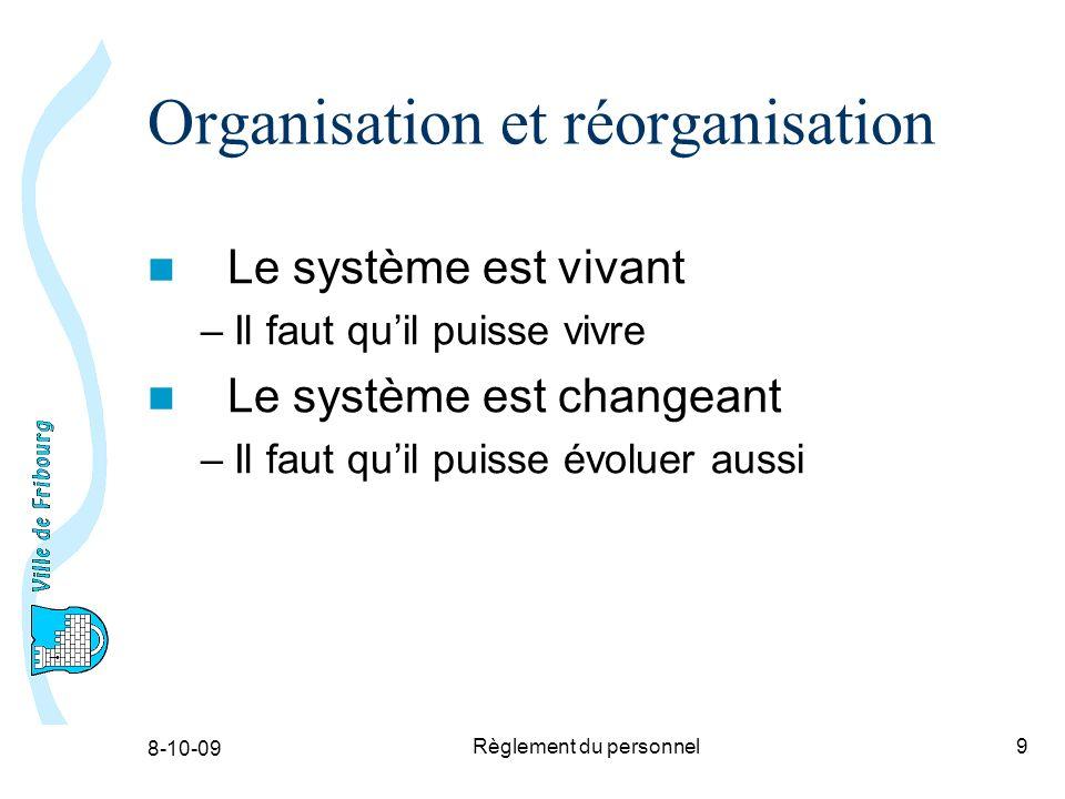 8-10-09 Règlement du personnel9 Organisation et réorganisation Le système est vivant –Il faut quil puisse vivre Le système est changeant –Il faut quil puisse évoluer aussi