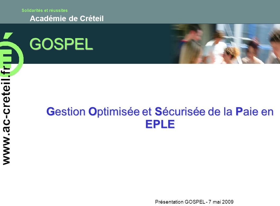 Solidarités et réussites Académie de Créteil Présentation GOSPEL - 7 mai 2009 GOSPEL Gestion Optimisée et Sécurisée de la Paie en EPLE