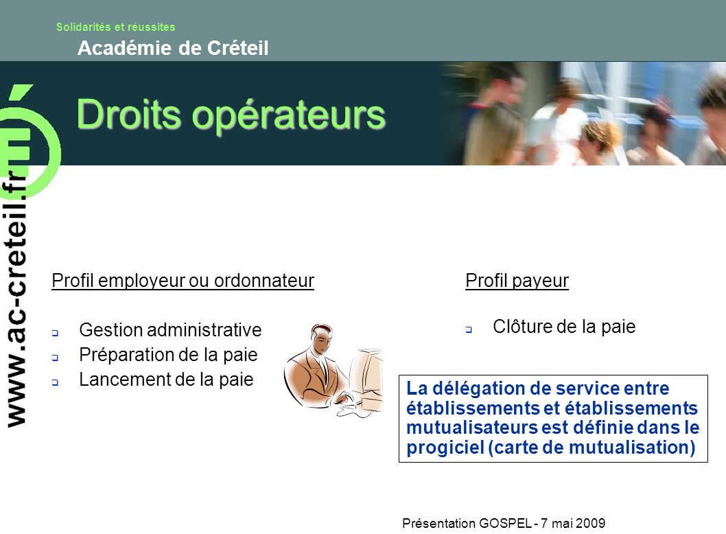 Solidarités et réussites Académie de Créteil Présentation GOSPEL - 7 mai 2009 Droits opérateurs Profil employeur ou ordonnateur Gestion administrative