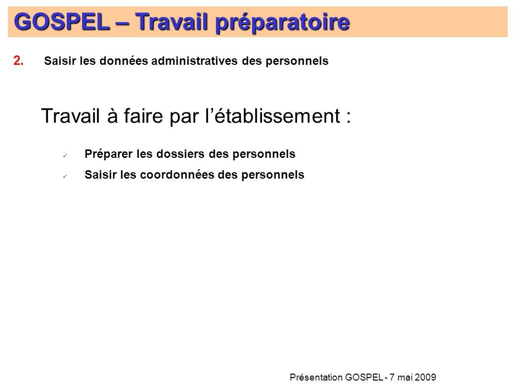 Présentation GOSPEL - 7 mai 2009 GOSPEL – Travail préparatoire Travail à faire par létablissement : Préparer les dossiers des personnels Saisir les co