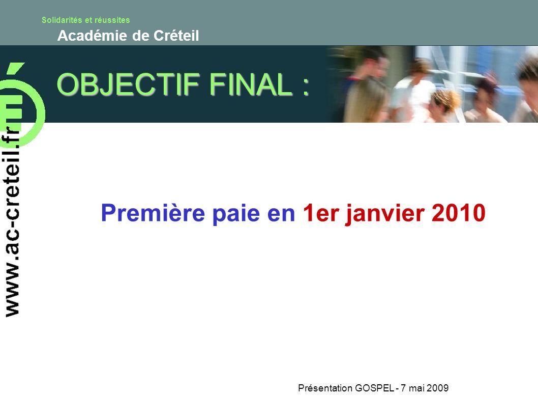 Solidarités et réussites Académie de Créteil Présentation GOSPEL - 7 mai 2009 OBJECTIF FINAL : Première paie en 1er janvier 2010
