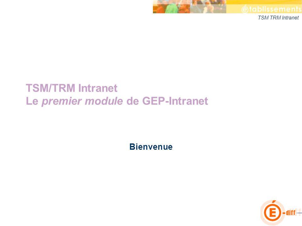 TSM TRM Intranet TSM/TRM Intranet Le premier module de GEP-Intranet Bienvenue