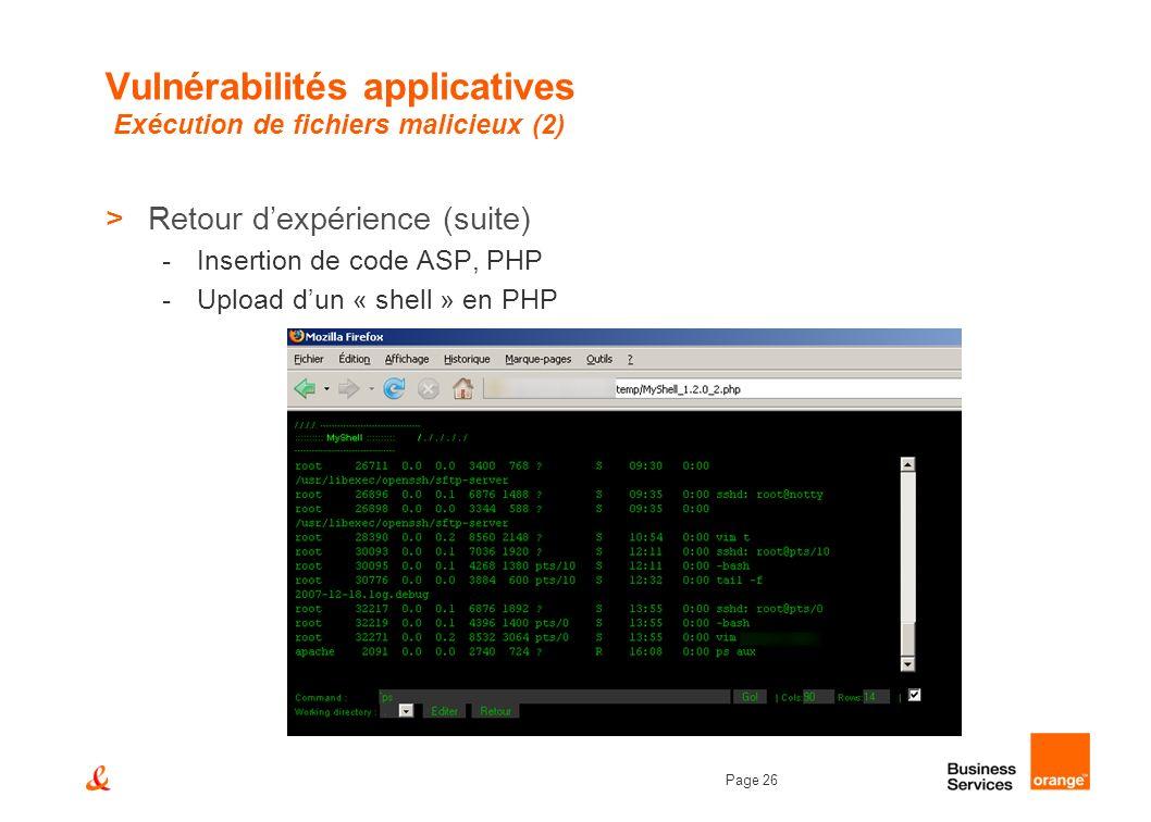 Page 26 Vulnérabilités applicatives Exécution de fichiers malicieux (2) >Retour dexpérience (suite) -Insertion de code ASP, PHP -Upload dun « shell »