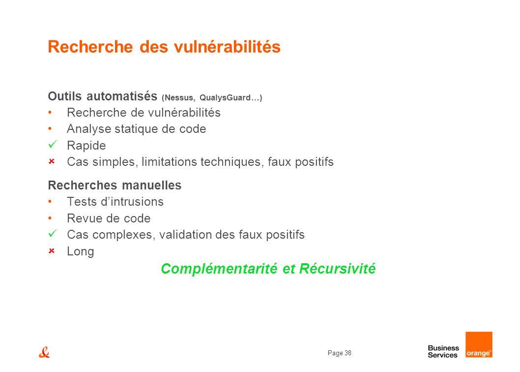 Page 38 Recherche des vulnérabilités Outils automatisés (Nessus, QualysGuard…) Recherche de vulnérabilités Analyse statique de code Rapide Cas simples