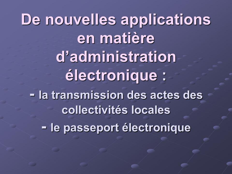 De nouvelles applications en matière dadministration électronique : - la transmission des actes des collectivités locales - le passeport électronique