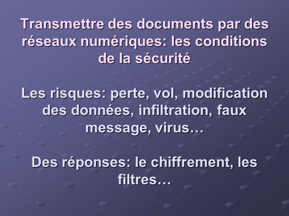 Transmettre des documents par des réseaux numériques: les conditions de la sécurité Les risques: perte, vol, modification des données, infiltration, f