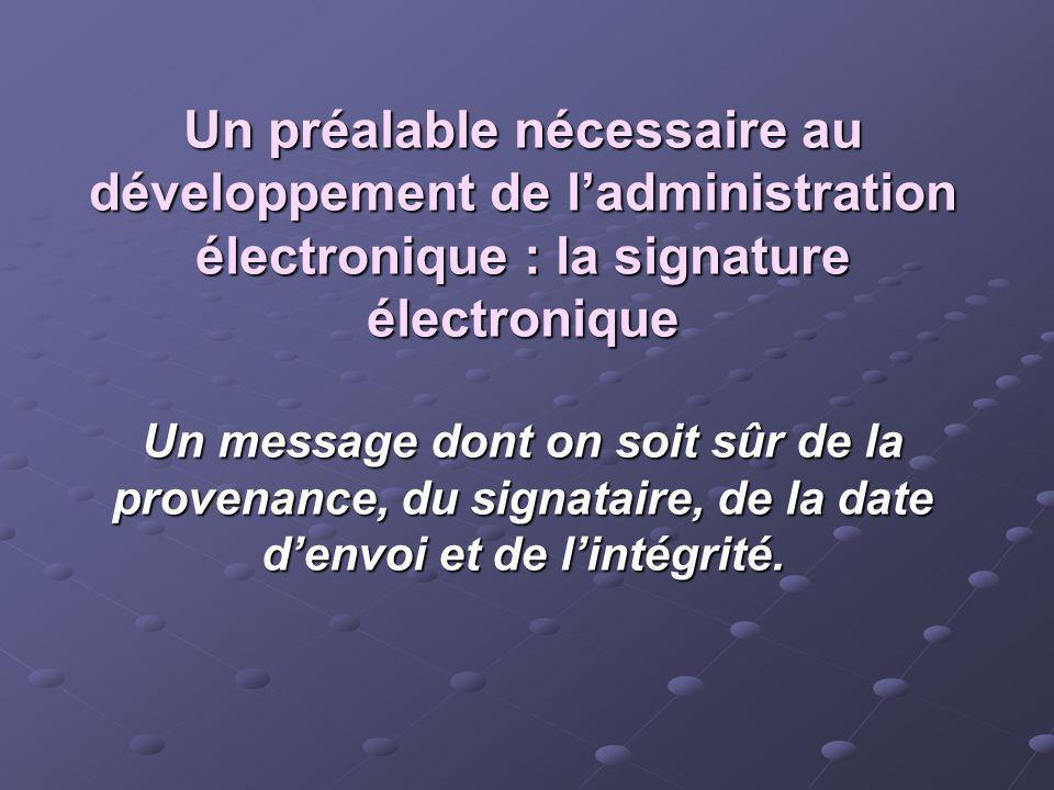Un préalable nécessaire au développement de ladministration électronique : la signature électronique Un message dont on soit sûr de la provenance, du