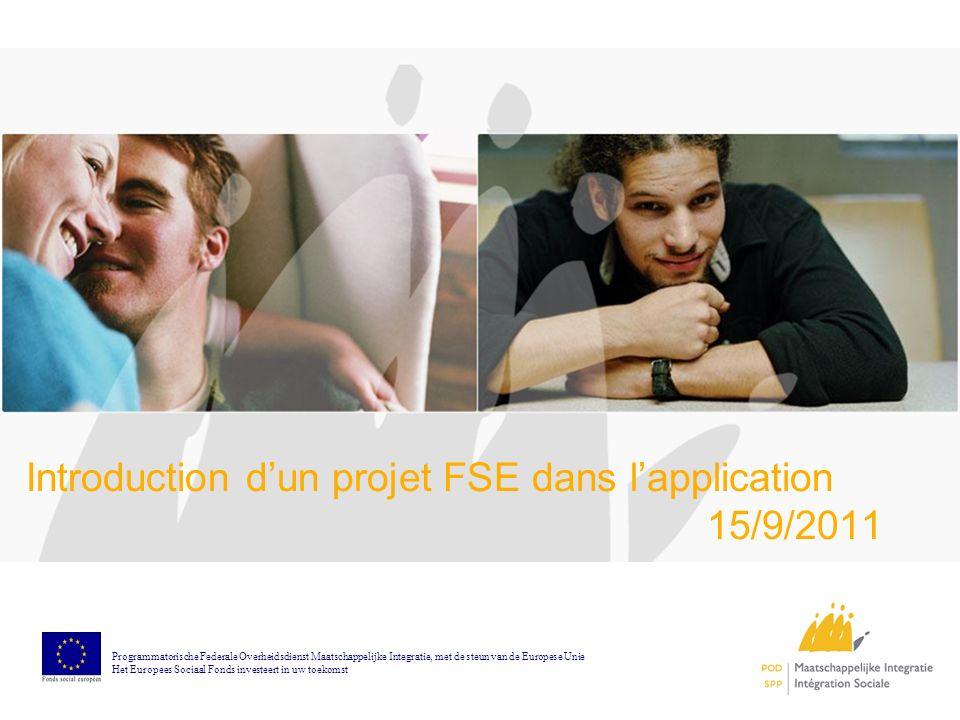 Introduction dun projet FSE dans lapplication 15/9/2011 Programmatorische Federale Overheidsdienst Maatschappelijke Integratie, met de steun van de Europese Unie Het Europees Sociaal Fonds investeert in uw toekomst