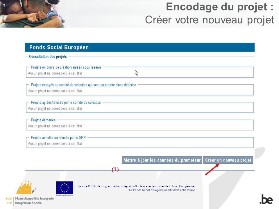 Encodage du projet : Créer votre nouveau projet (1) Service Public de Programmation Int é gration Sociale, avec le soutien de l Union Europ é enne Le Fonds Social Europ é en investit dans votre avenir