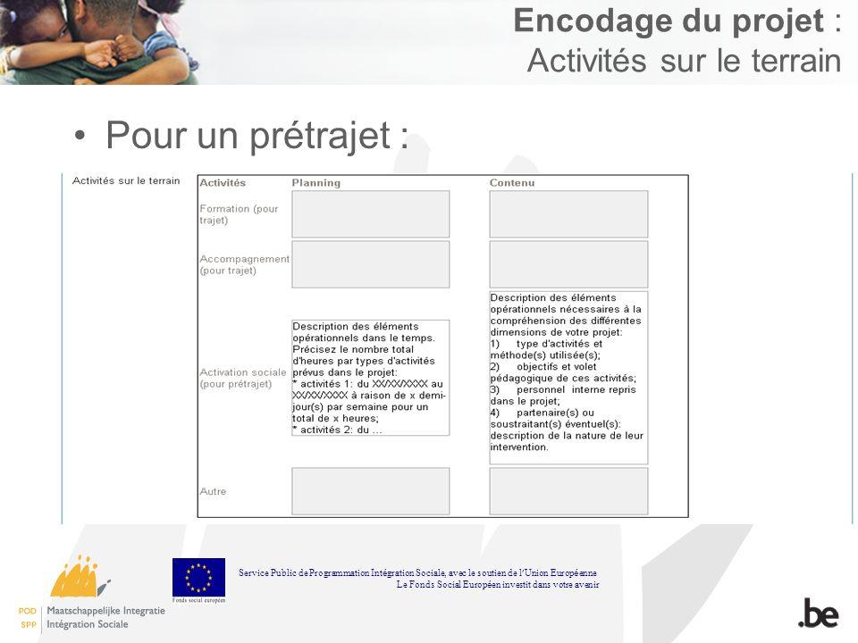 Encodage du projet : Activités sur le terrain Pour un prétrajet : Service Public de Programmation Int é gration Sociale, avec le soutien de l Union Europ é enne Le Fonds Social Europ é en investit dans votre avenir
