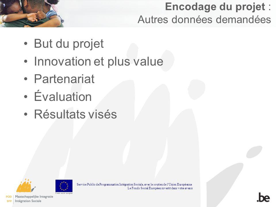 Encodage du projet : Autres données demandées But du projet Innovation et plus value Partenariat Évaluation Résultats visés Service Public de Programmation Int é gration Sociale, avec le soutien de l Union Europ é enne Le Fonds Social Europ é en investit dans votre avenir