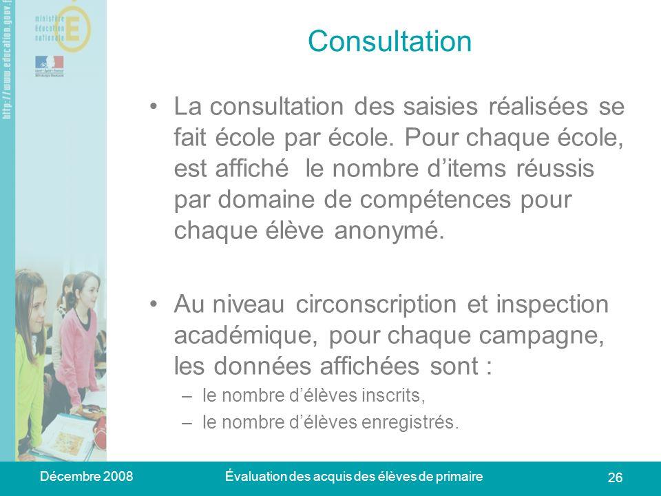 Décembre 2008Évaluation des acquis des élèves de primaire 26 Consultation La consultation des saisies réalisées se fait école par école.