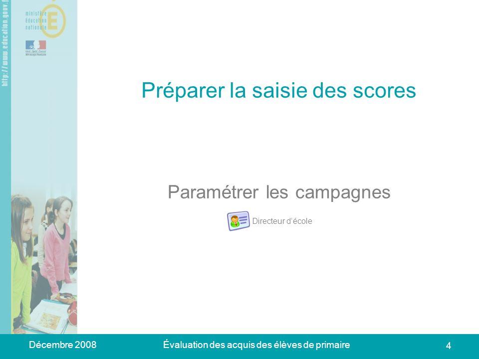 Décembre 2008Évaluation des acquis des élèves de primaire 4 Préparer la saisie des scores Paramétrer les campagnes Directeur décole