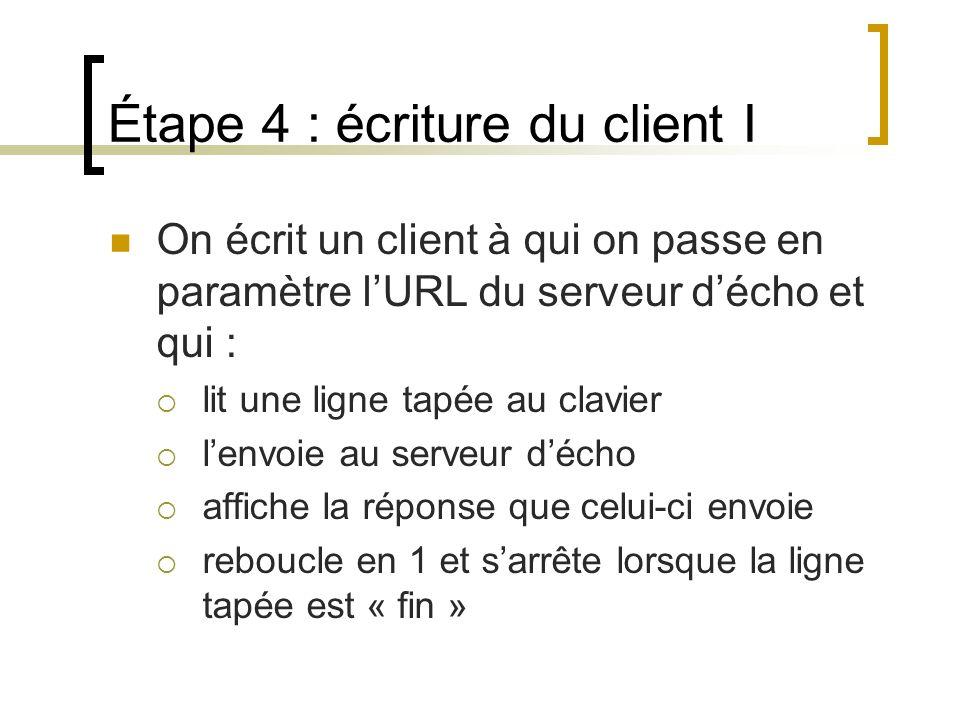 Étape 4 : écriture du client I On écrit un client à qui on passe en paramètre lURL du serveur décho et qui : lit une ligne tapée au clavier lenvoie au