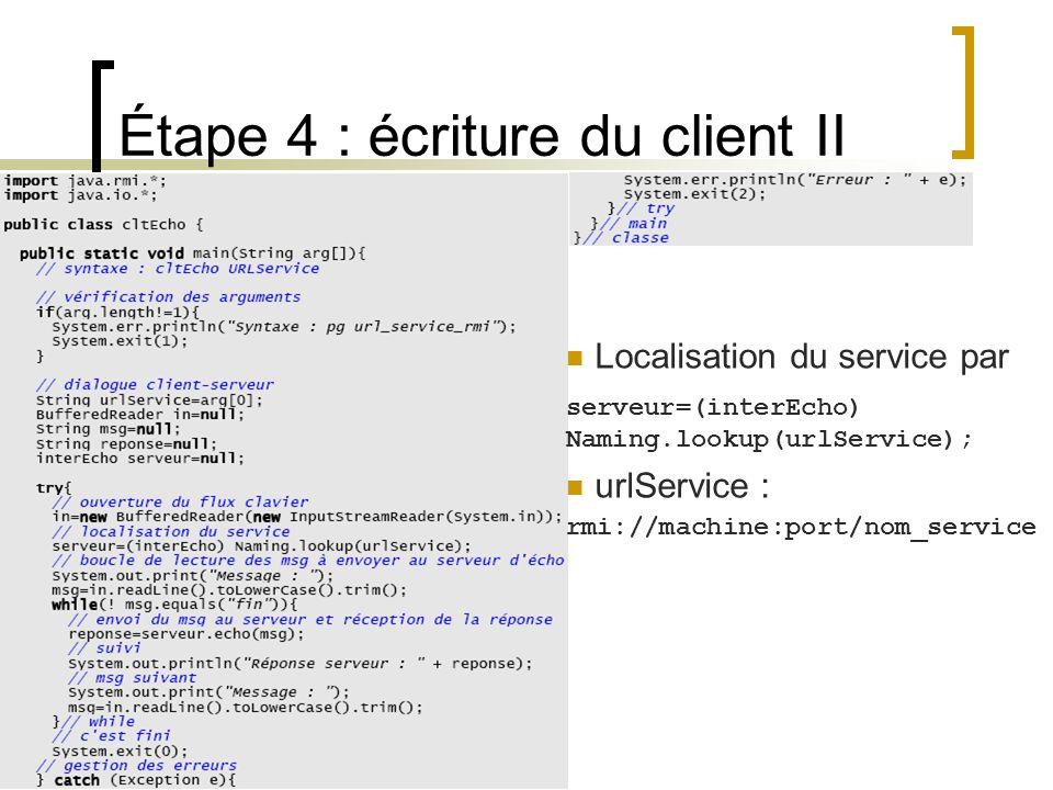 Étape 4 : écriture du client II Localisation du service par serveur=(interEcho) Naming.lookup(urlService); urlService : rmi://machine:port/nom_service