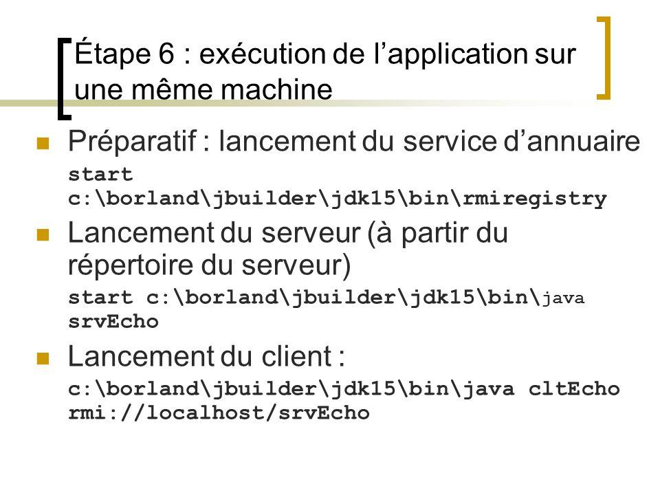 Étape 6 : exécution de lapplication sur une même machine Préparatif : lancement du service dannuaire start c:\borland\jbuilder\jdk15\bin\rmiregistry L