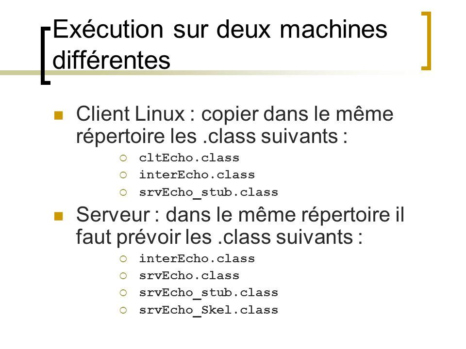 Exécution sur deux machines différentes Client Linux : copier dans le même répertoire les.class suivants : cltEcho.class interEcho.class srvEcho_stub.