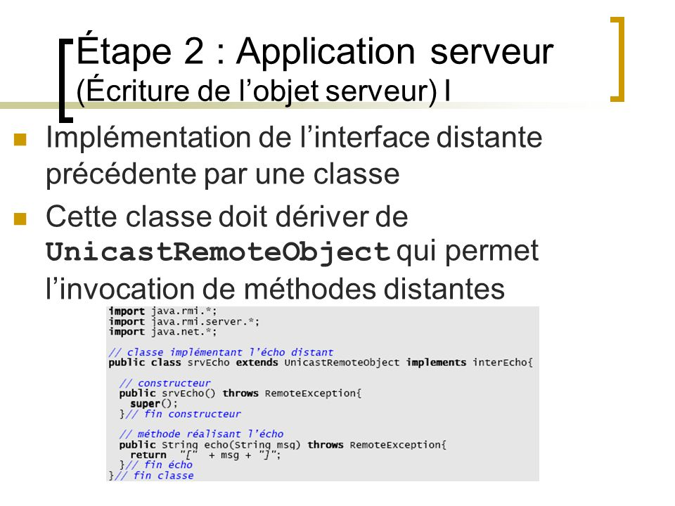 Étape 2 : Application serveur (Écriture de lobjet serveur) I Implémentation de linterface distante précédente par une classe Cette classe doit dériver