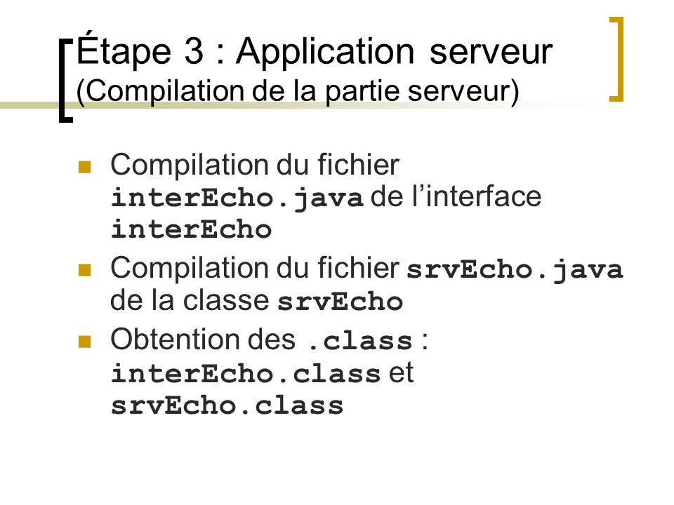 Étape 3 : Application serveur (Compilation de la partie serveur) Compilation du fichier interEcho.java de linterface interEcho Compilation du fichier