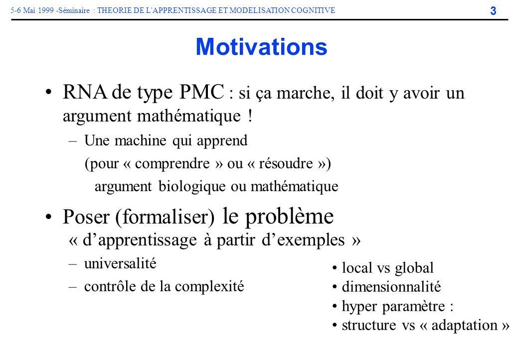 3 5-6 Mai 1999 -Séminaire : THEORIE DE L'APPRENTISSAGE ET MODELISATION COGNITIVE Motivations RNA de type PMC : si ça marche, il doit y avoir un argume