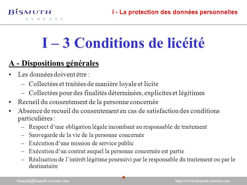I – 3 Conditions de licéité A - Dispositions générales Les données doivent être : –Collectées et traitées de manière loyale et licite –Collectées pour