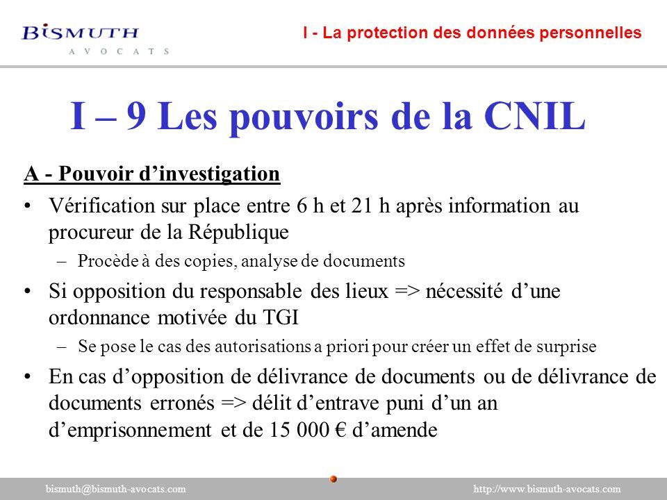 I – 9 Les pouvoirs de la CNIL A - Pouvoir dinvestigation Vérification sur place entre 6 h et 21 h après information au procureur de la République –Pro