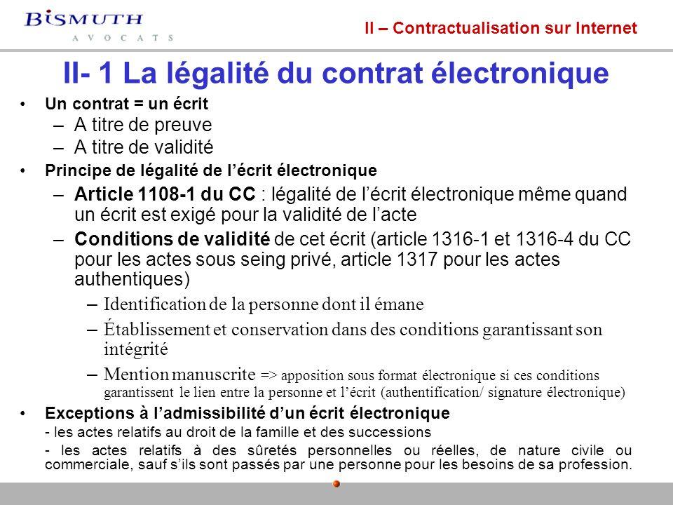 II- 1 La légalité du contrat électronique Un contrat = un écrit –A titre de preuve –A titre de validité Principe de légalité de lécrit électronique –A