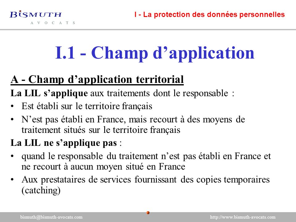 I.1 - Champ dapplication A - Champ dapplication territorial La LIL sapplique aux traitements dont le responsable : Est établi sur le territoire frança