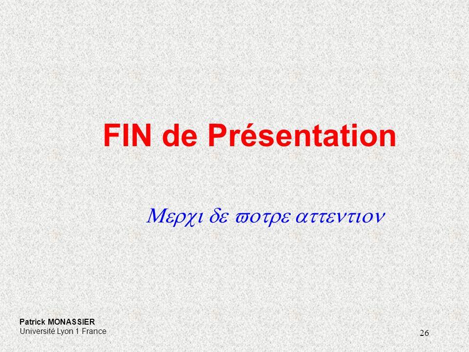 26 FIN de Présentation Merci de votre attention Patrick MONASSIER Université Lyon 1 France