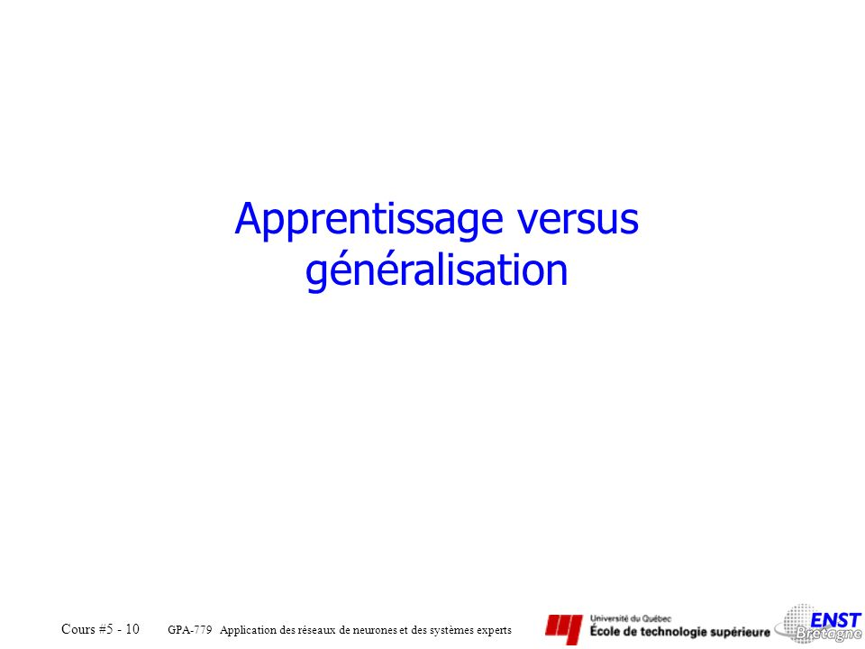 GPA-779 Application des réseaux de neurones et des systèmes experts Cours #5 - 10 Apprentissage versus généralisation